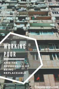 The working poor - and the oppression of being replaceable