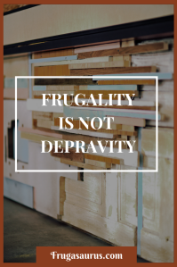 Frugality is not depravity - why we don't feel like we're missing out by not spending money